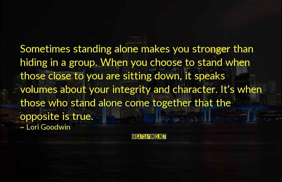 Stronger Alone Sayings By Lori Goodwin: Sometimes standing alone makes you stronger than hiding in a group. When you choose to