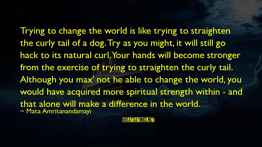Stronger Alone Sayings By Mata Amritanandamayi: Trying to change the world is like trying to straighten the curly tail of a
