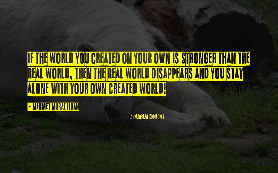 Stronger Alone Sayings By Mehmet Murat Ildan: If the world you created on your own is stronger than the real world, then