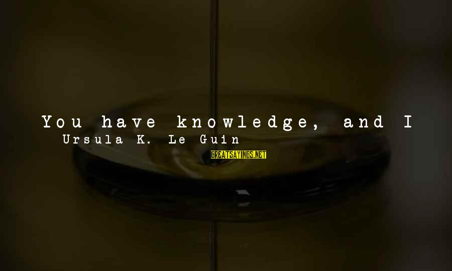 "Stronger Alone Sayings By Ursula K. Le Guin: You have knowledge, and I have skill, and between us we have ... """"We have"