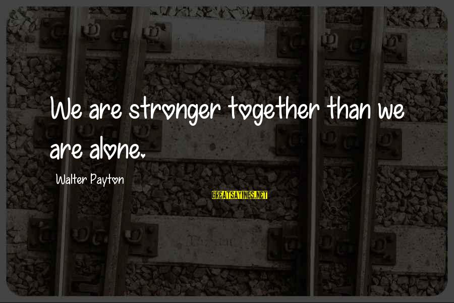 Stronger Alone Sayings By Walter Payton: We are stronger together than we are alone.