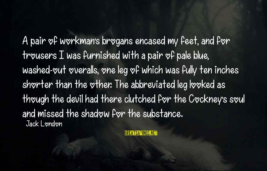 Structually Sayings By Jack London: A pair of workman's brogans encased my feet, and for trousers I was furnished with