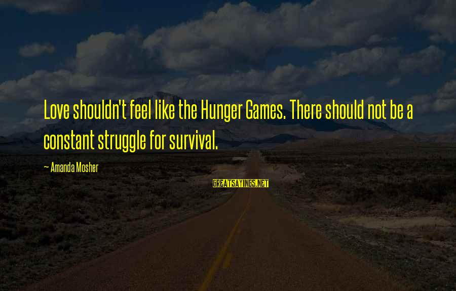 Struggle Quotes And Sayings By Amanda Mosher: Love shouldn't feel like the Hunger Games. There should not be a constant struggle for