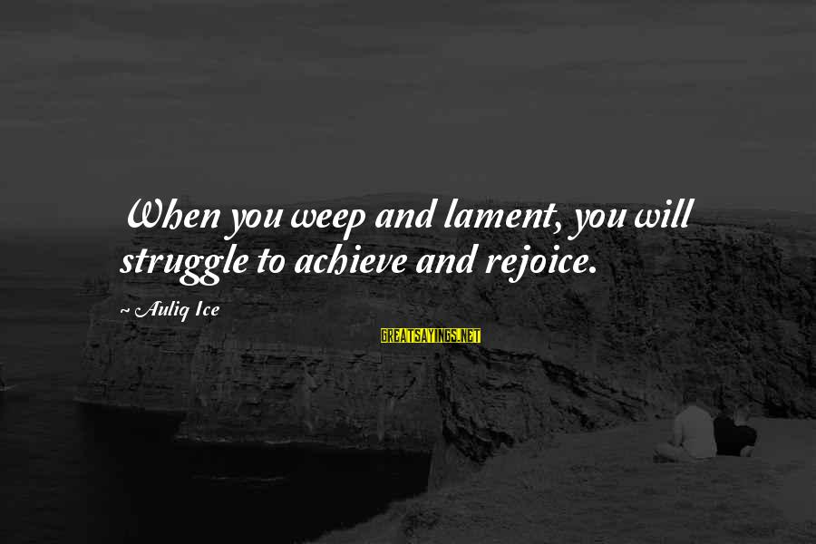 Struggle Quotes And Sayings By Auliq Ice: When you weep and lament, you will struggle to achieve and rejoice.