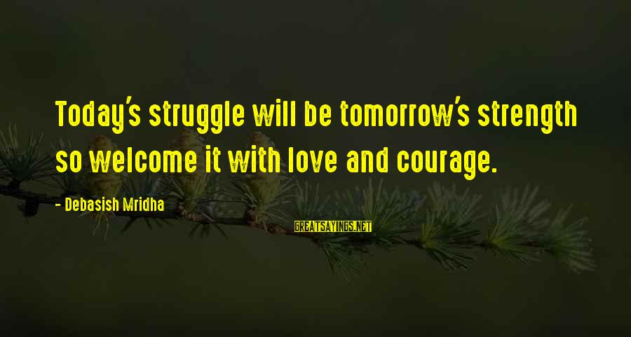 Struggle Quotes And Sayings By Debasish Mridha: Today's struggle will be tomorrow's strength so welcome it with love and courage.