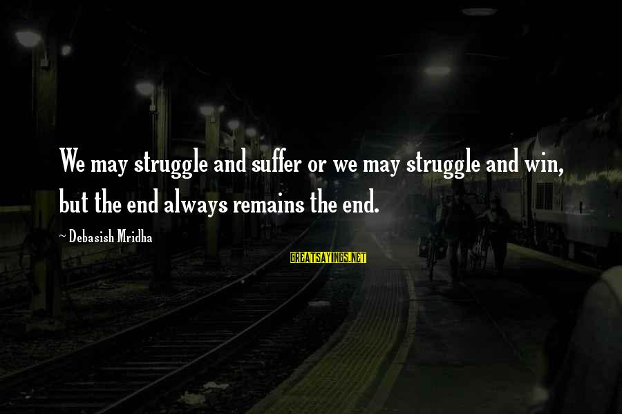 Struggle Quotes And Sayings By Debasish Mridha: We may struggle and suffer or we may struggle and win, but the end always
