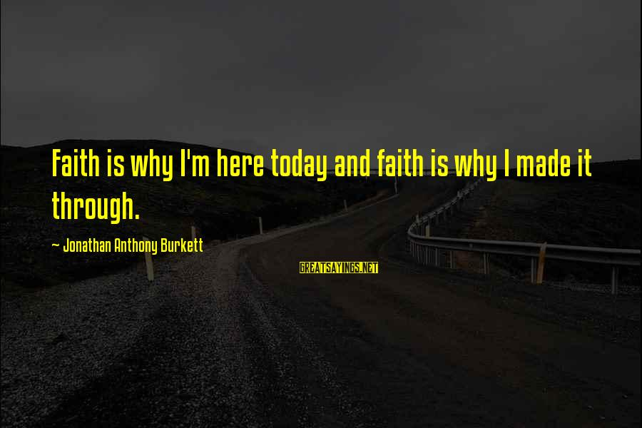 Struggle Quotes And Sayings By Jonathan Anthony Burkett: Faith is why I'm here today and faith is why I made it through.