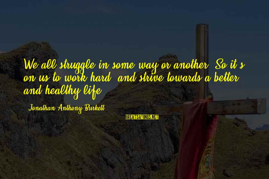 Struggle Quotes And Sayings By Jonathan Anthony Burkett: We all struggle in some way or another. So it's on us to work hard,