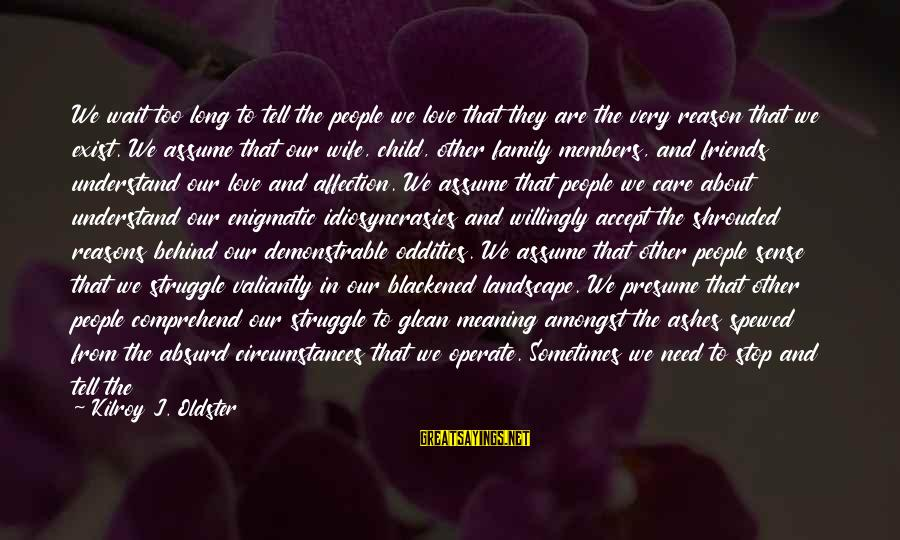 Struggle Quotes And Sayings By Kilroy J. Oldster: We wait too long to tell the people we love that they are the very