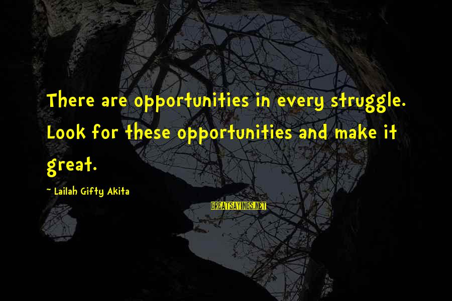 Struggle Quotes And Sayings By Lailah Gifty Akita: There are opportunities in every struggle. Look for these opportunities and make it great.