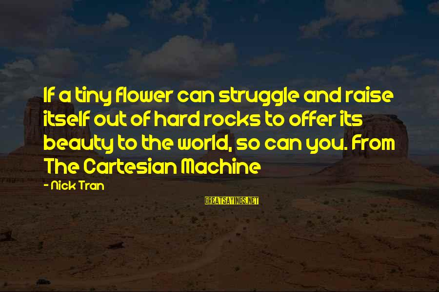 Struggle Quotes And Sayings By Nick Tran: If a tiny flower can struggle and raise itself out of hard rocks to offer