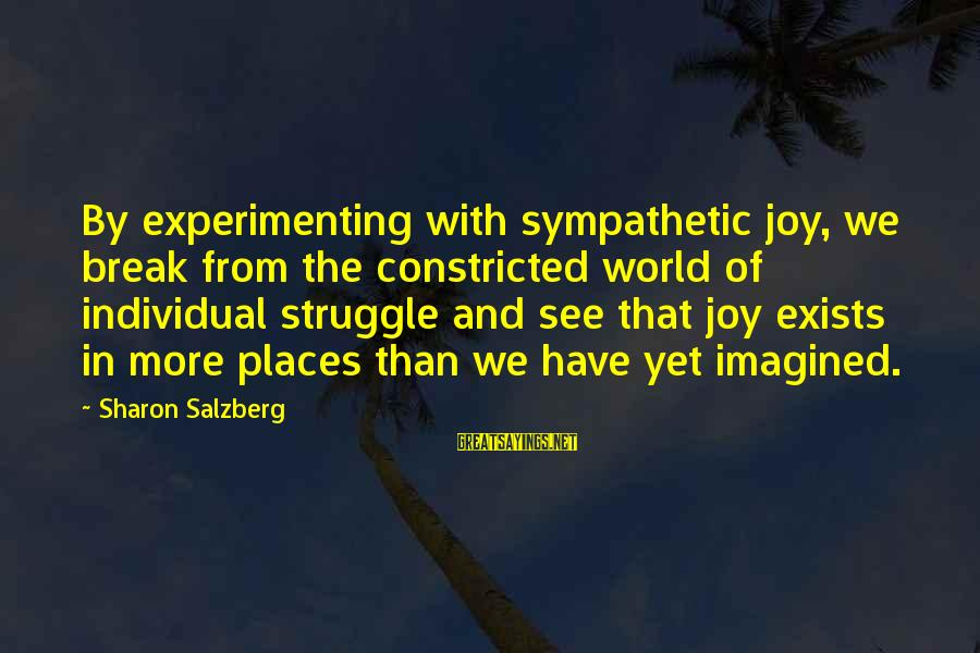 Struggle Quotes And Sayings By Sharon Salzberg: By experimenting with sympathetic joy, we break from the constricted world of individual struggle and