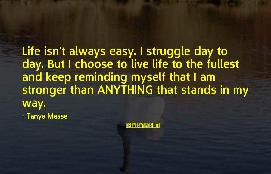 Struggle Quotes And Sayings By Tanya Masse: Life isn't always easy. I struggle day to day. But I choose to live life