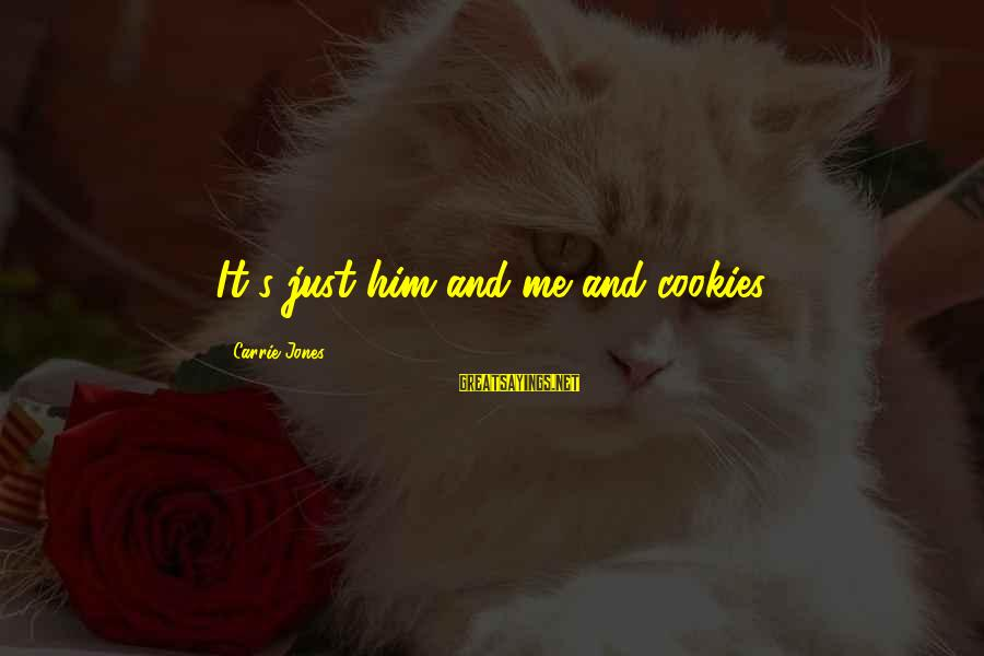 Struggling Through Relationship Sayings By Carrie Jones: It's just him and me and cookies.