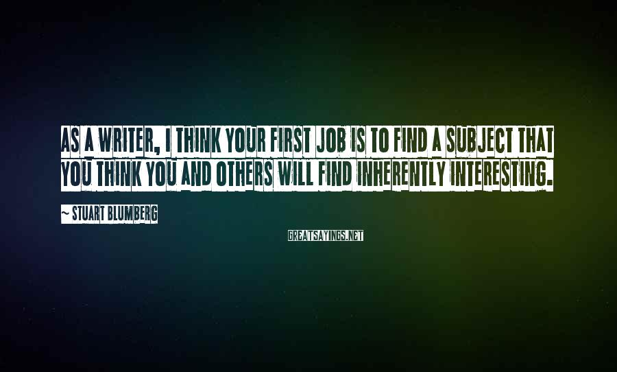 Stuart Blumberg Sayings: As a writer, I think your first job is to find a subject that you