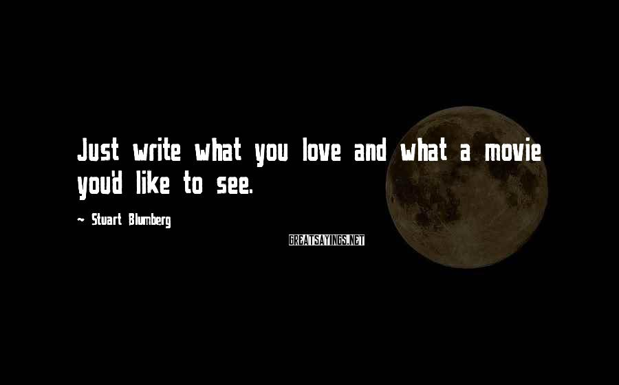 Stuart Blumberg Sayings: Just write what you love and what a movie you'd like to see.