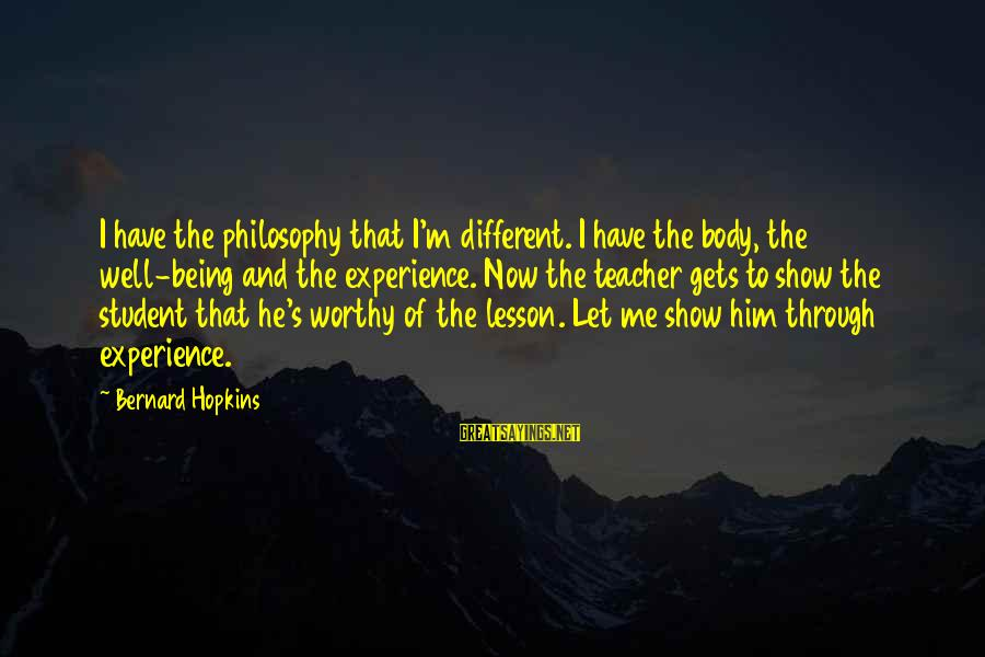 Student Experience Sayings By Bernard Hopkins: I have the philosophy that I'm different. I have the body, the well-being and the