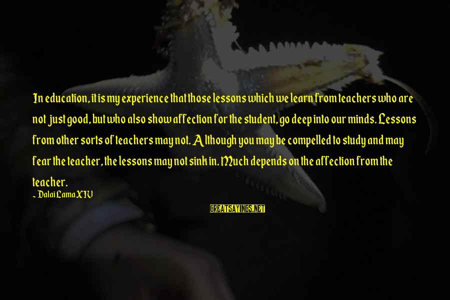 Student Experience Sayings By Dalai Lama XIV: In education, it is my experience that those lessons which we learn from teachers who