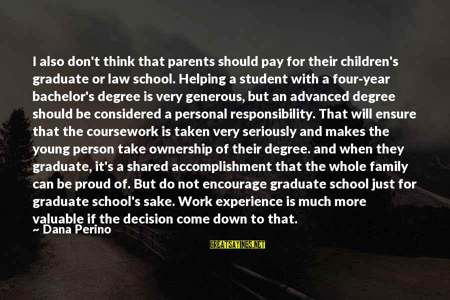 Student Experience Sayings By Dana Perino: I also don't think that parents should pay for their children's graduate or law school.