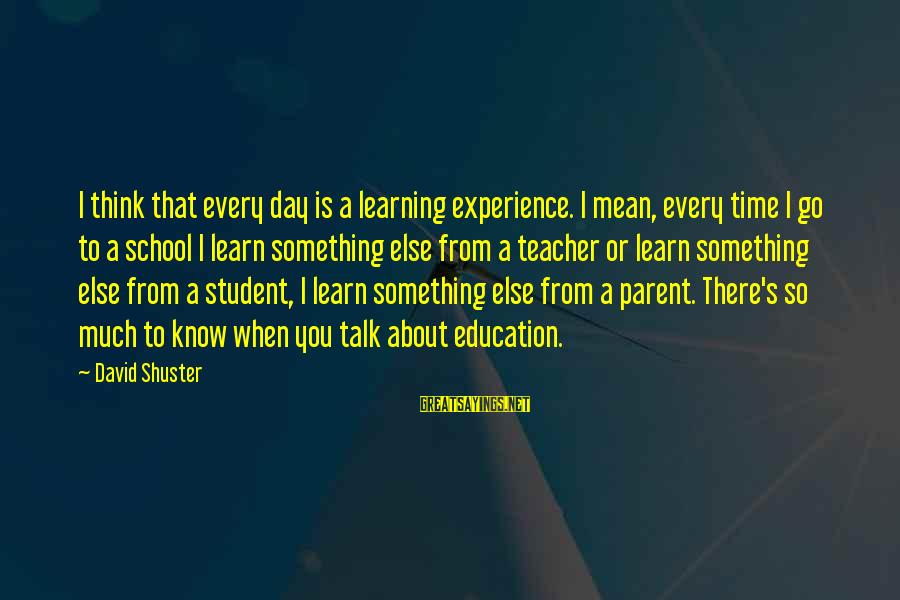 Student Experience Sayings By David Shuster: I think that every day is a learning experience. I mean, every time I go