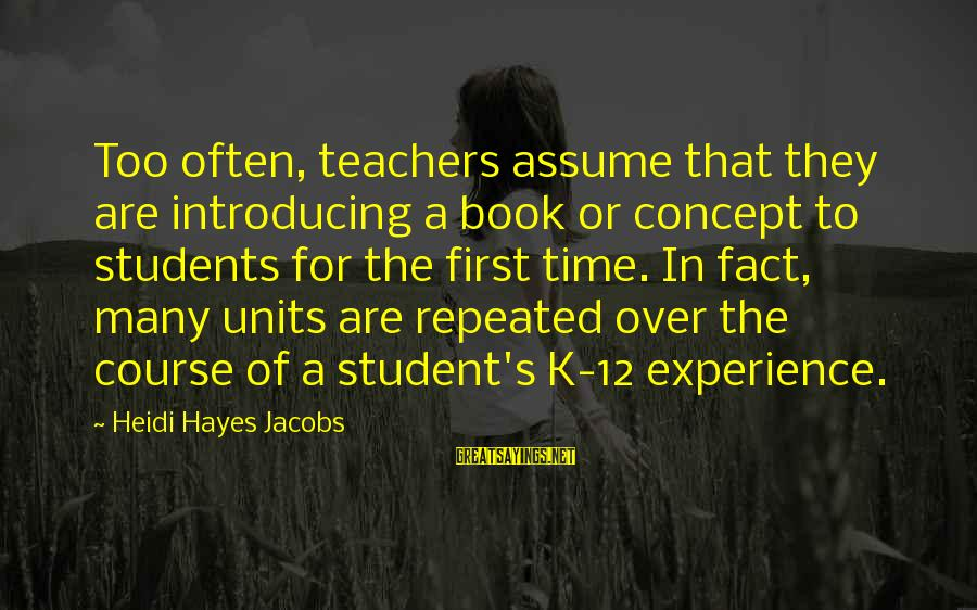 Student Experience Sayings By Heidi Hayes Jacobs: Too often, teachers assume that they are introducing a book or concept to students for