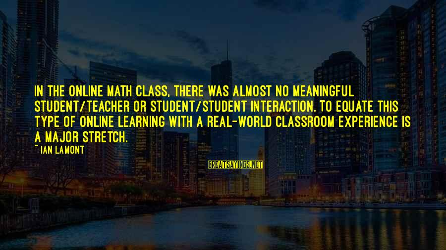 Student Experience Sayings By Ian Lamont: In the online math class, there was almost no meaningful student/teacher or student/student interaction. To