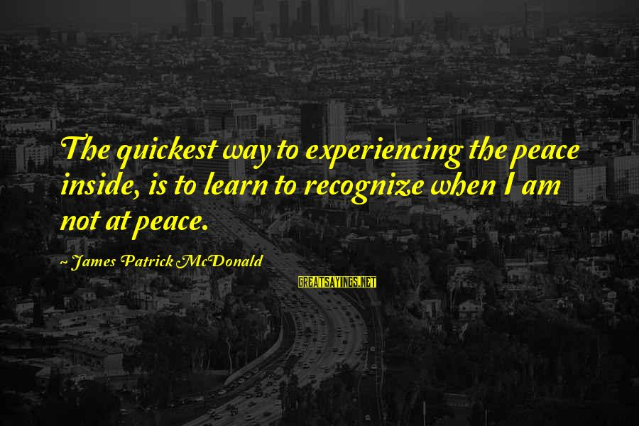 Student Experience Sayings By James Patrick McDonald: The quickest way to experiencing the peace inside, is to learn to recognize when I
