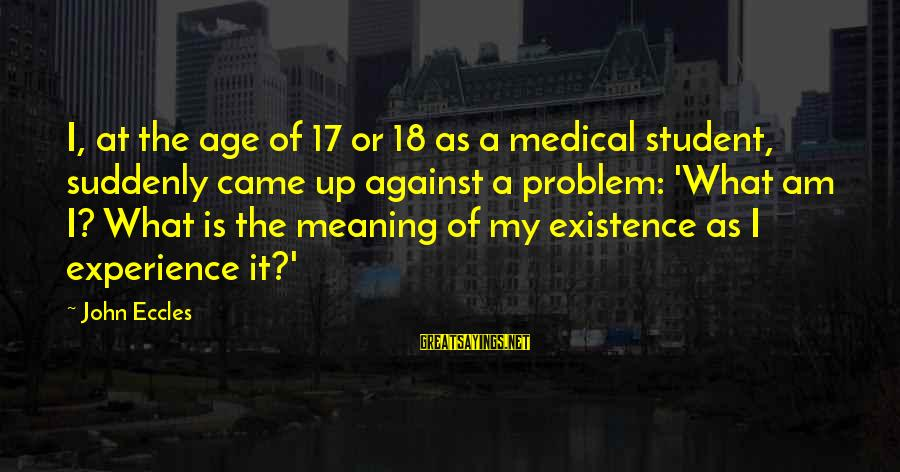 Student Experience Sayings By John Eccles: I, at the age of 17 or 18 as a medical student, suddenly came up