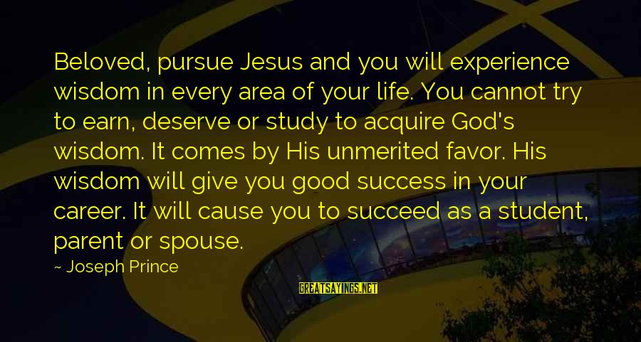 Student Experience Sayings By Joseph Prince: Beloved, pursue Jesus and you will experience wisdom in every area of your life. You