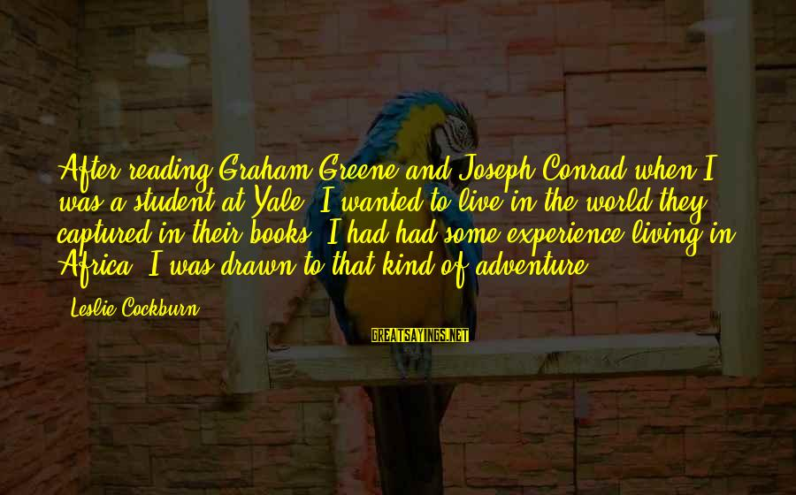 Student Experience Sayings By Leslie Cockburn: After reading Graham Greene and Joseph Conrad when I was a student at Yale, I
