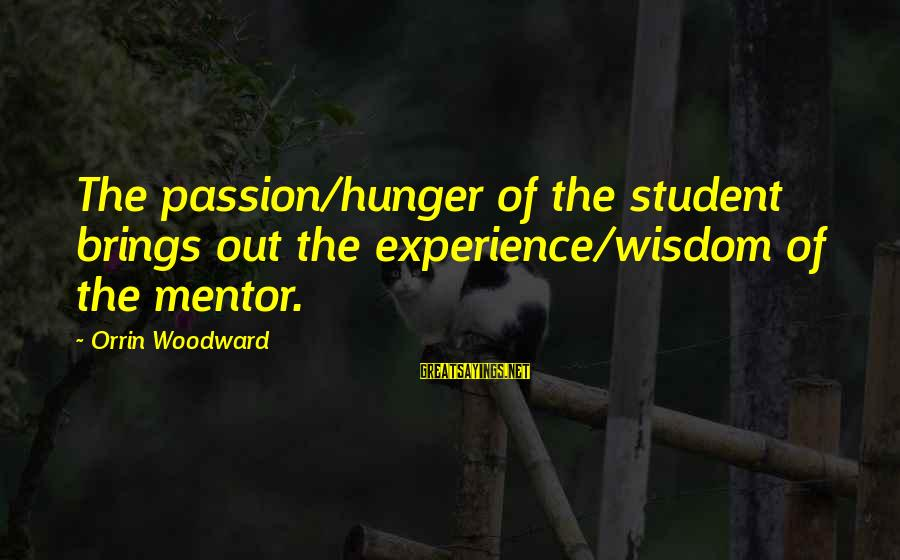 Student Experience Sayings By Orrin Woodward: The passion/hunger of the student brings out the experience/wisdom of the mentor.