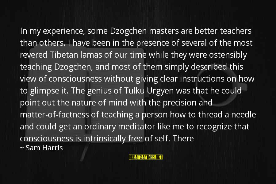 Student Experience Sayings By Sam Harris: In my experience, some Dzogchen masters are better teachers than others. I have been in