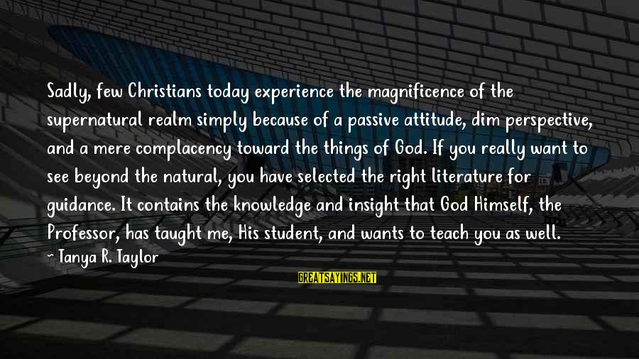 Student Experience Sayings By Tanya R. Taylor: Sadly, few Christians today experience the magnificence of the supernatural realm simply because of a