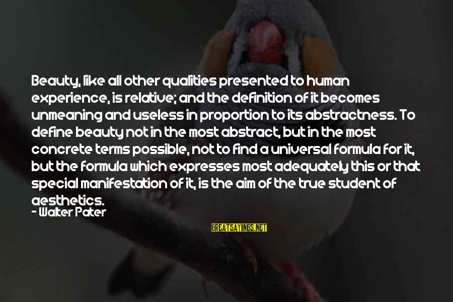 Student Experience Sayings By Walter Pater: Beauty, like all other qualities presented to human experience, is relative; and the definition of