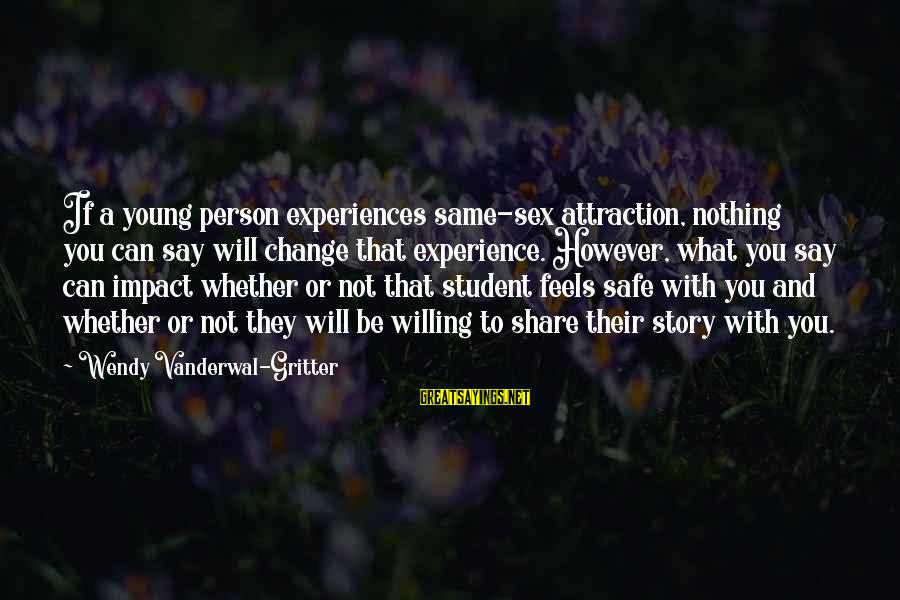 Student Experience Sayings By Wendy Vanderwal-Gritter: If a young person experiences same-sex attraction, nothing you can say will change that experience.