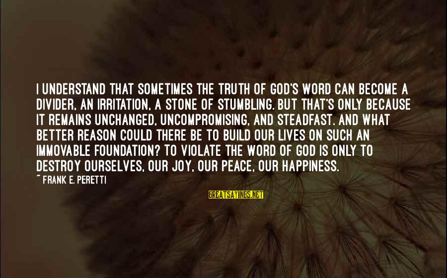 Stumbling On Happiness Best Sayings By Frank E. Peretti: I understand that sometimes the truth of God's Word can become a divider, an irritation,