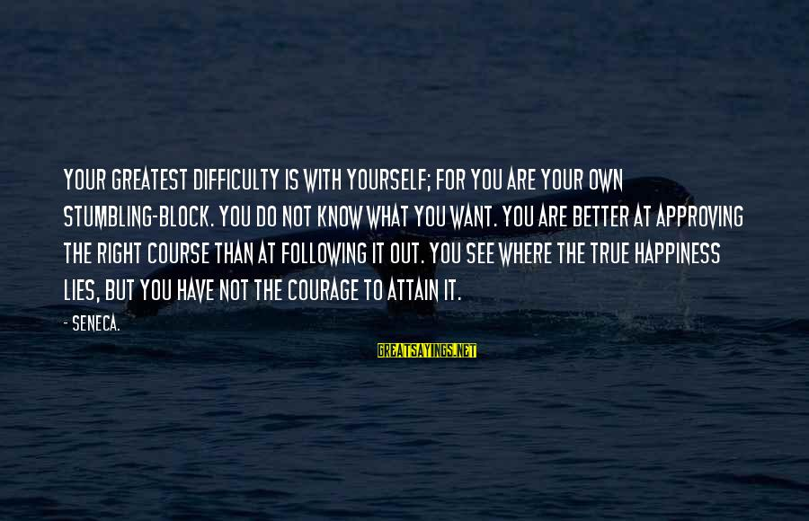 Stumbling On Happiness Best Sayings By Seneca.: Your greatest difficulty is with yourself; for you are your own stumbling-block. You do not