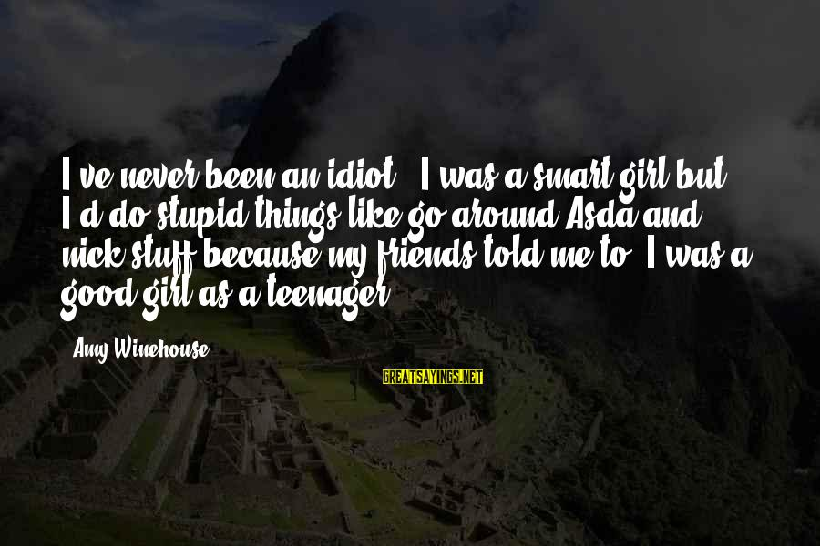 Stupid And Idiot Sayings By Amy Winehouse: I've never been an idiot - I was a smart girl but I'd do stupid
