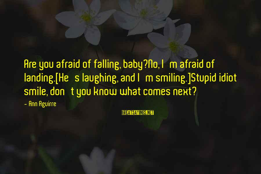 Stupid And Idiot Sayings By Ann Aguirre: Are you afraid of falling, baby?No, I'm afraid of landing.[He's laughing, and I'm smiling.]Stupid idiot