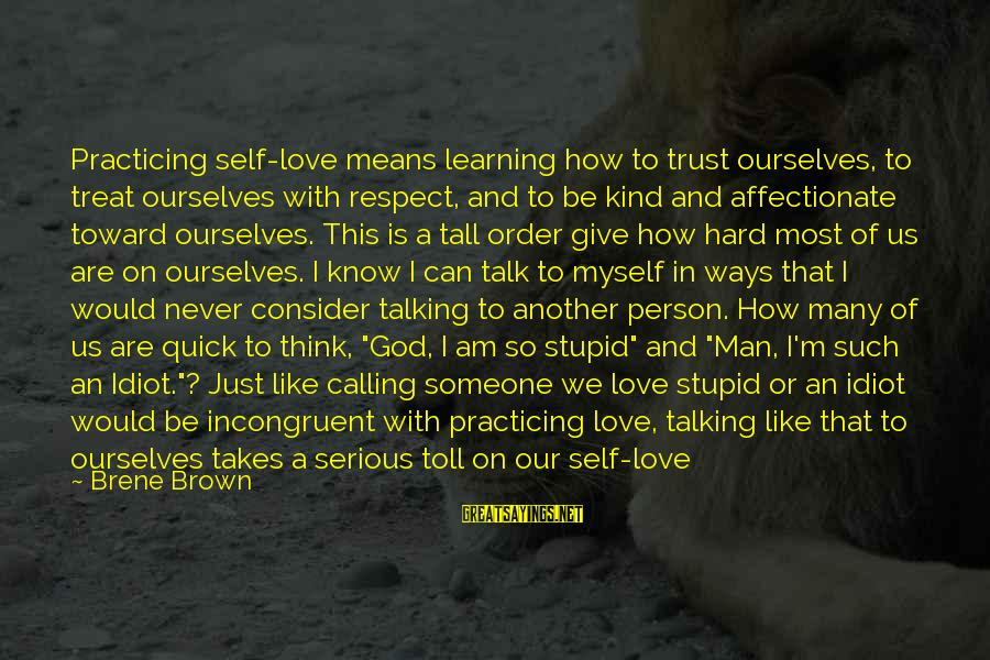 Stupid And Idiot Sayings By Brene Brown: Practicing self-love means learning how to trust ourselves, to treat ourselves with respect, and to