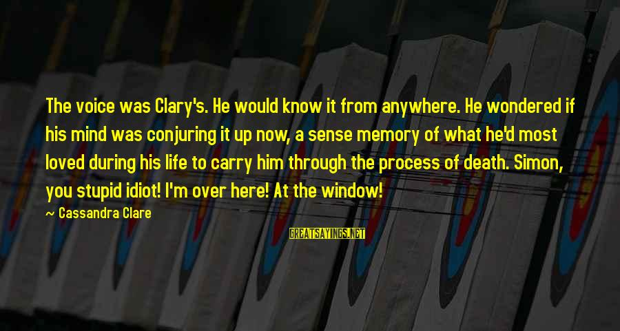 Stupid And Idiot Sayings By Cassandra Clare: The voice was Clary's. He would know it from anywhere. He wondered if his mind