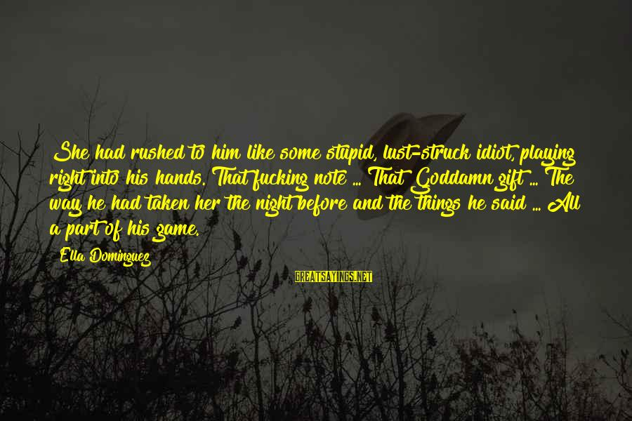 Stupid And Idiot Sayings By Ella Dominguez: She had rushed to him like some stupid, lust-struck idiot, playing right into his hands.