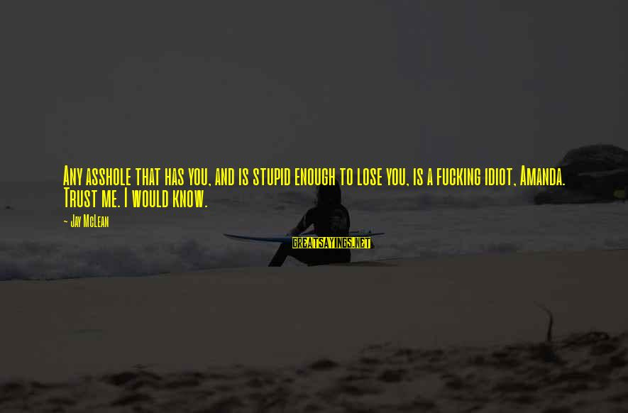 Stupid And Idiot Sayings By Jay McLean: Any asshole that has you, and is stupid enough to lose you, is a fucking