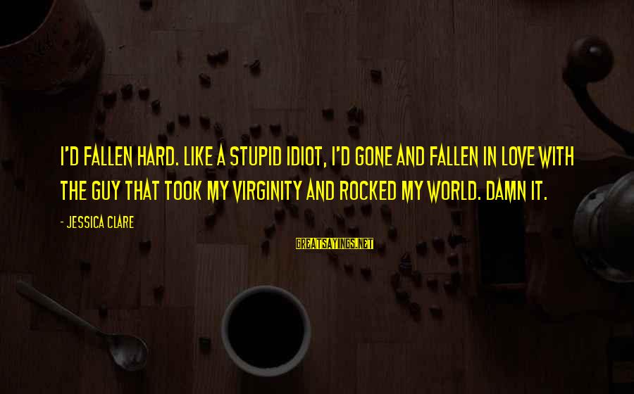 Stupid And Idiot Sayings By Jessica Clare: I'd fallen hard. Like a stupid idiot, I'd gone and fallen in love with the