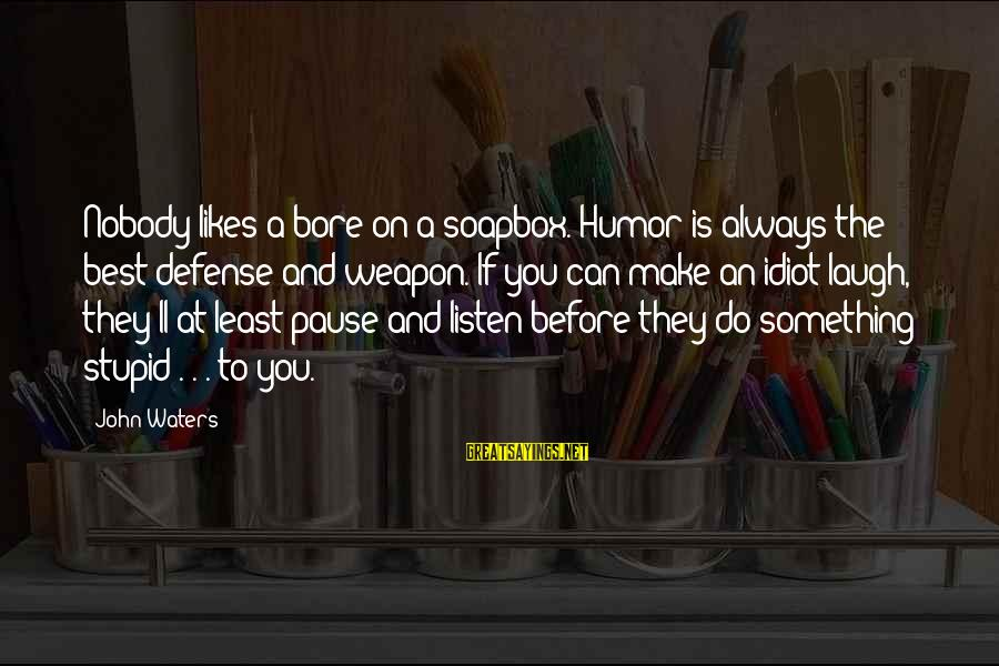 Stupid And Idiot Sayings By John Waters: Nobody likes a bore on a soapbox. Humor is always the best defense and weapon.