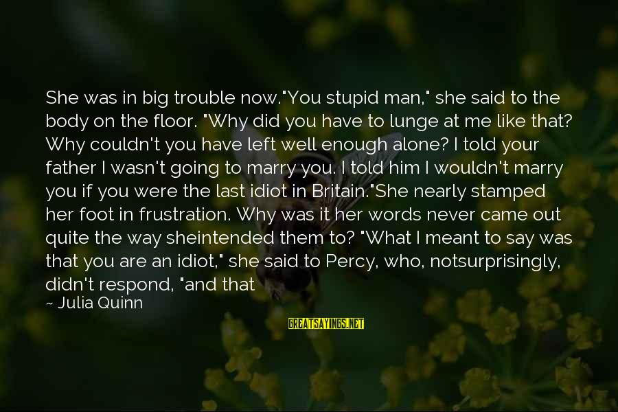 """Stupid And Idiot Sayings By Julia Quinn: She was in big trouble now.""""You stupid man,"""" she said to the body on the"""