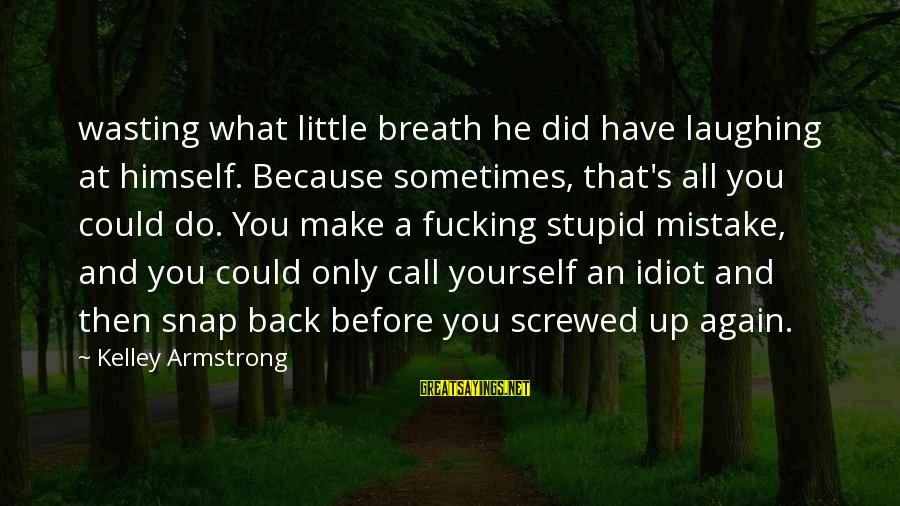 Stupid And Idiot Sayings By Kelley Armstrong: wasting what little breath he did have laughing at himself. Because sometimes, that's all you