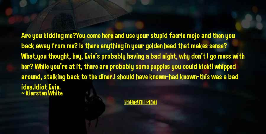 Stupid And Idiot Sayings By Kiersten White: Are you kidding me?You come here and use your stupid faerie mojo and then you