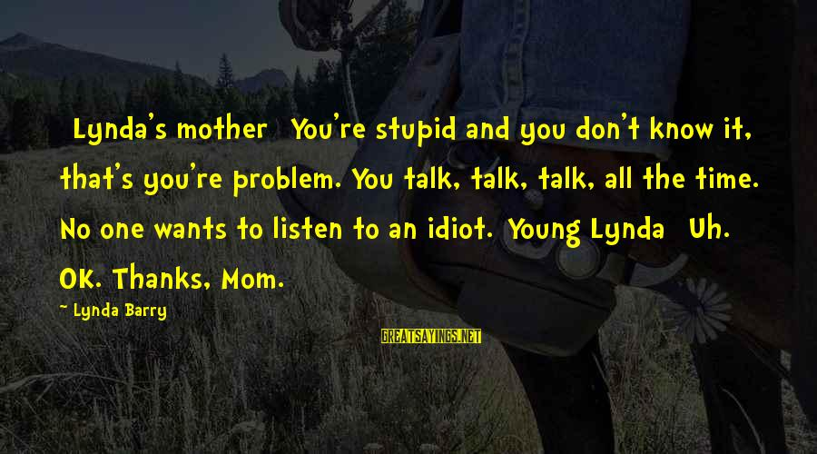 Stupid And Idiot Sayings By Lynda Barry: [Lynda's mother] You're stupid and you don't know it, that's you're problem. You talk, talk,