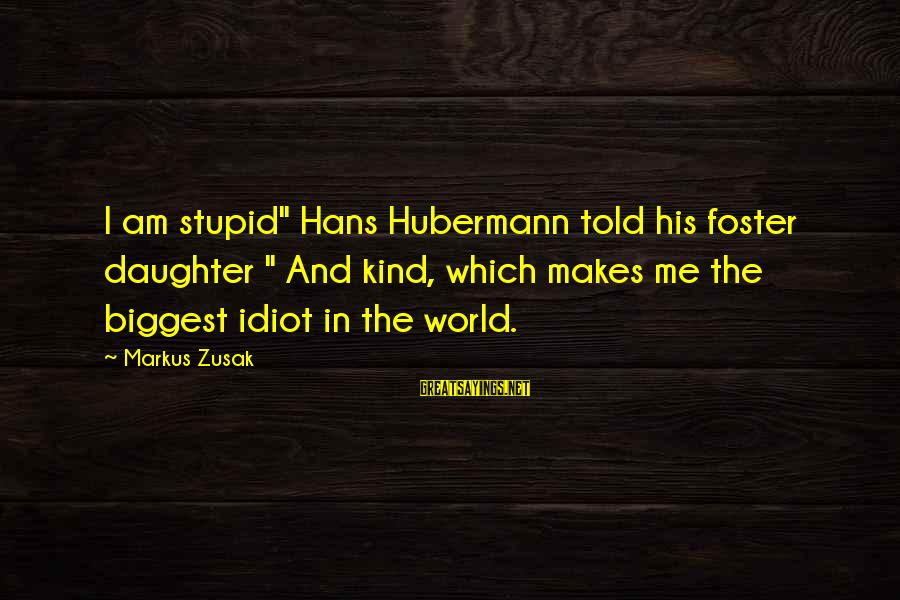 """Stupid And Idiot Sayings By Markus Zusak: I am stupid"""" Hans Hubermann told his foster daughter """" And kind, which makes me"""